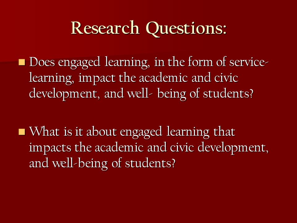 Research Questions: Does engaged learning, in the form of service- learning, impact the academic and civic development, and well- being of students? D