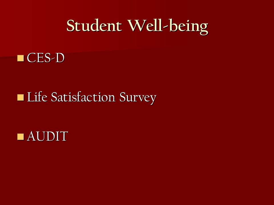 Student Well-being CES-D CES-D Life Satisfaction Survey Life Satisfaction Survey AUDIT AUDIT
