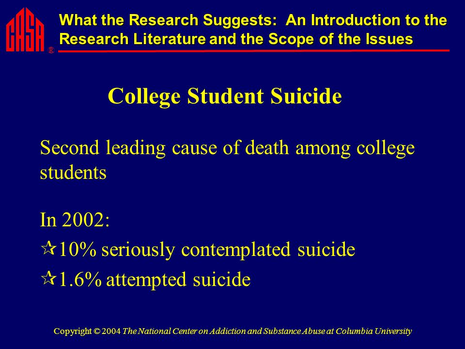 ® What the Research Suggests: An Introduction to the Research Literature and the Scope of the Issues Copyright © 2004 The National Center on Addiction and Substance Abuse at Columbia University College Student Suicide Second leading cause of death among college students In 2002: 10% seriously contemplated suicide 1.6% attempted suicide
