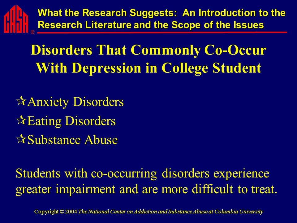 ® What the Research Suggests: An Introduction to the Research Literature and the Scope of the Issues Copyright © 2004 The National Center on Addiction and Substance Abuse at Columbia University Disorders That Commonly Co-Occur With Depression in College Student Anxiety Disorders Eating Disorders Substance Abuse Students with co-occurring disorders experience greater impairment and are more difficult to treat.