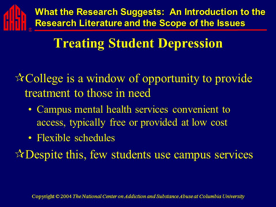 ® What the Research Suggests: An Introduction to the Research Literature and the Scope of the Issues Copyright © 2004 The National Center on Addiction and Substance Abuse at Columbia University Treating Student Depression College is a window of opportunity to provide treatment to those in need Campus mental health services convenient to access, typically free or provided at low cost Flexible schedules Despite this, few students use campus services