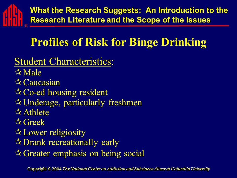 ® What the Research Suggests: An Introduction to the Research Literature and the Scope of the Issues Copyright © 2004 The National Center on Addiction and Substance Abuse at Columbia University Profiles of Risk for Binge Drinking Student Characteristics: Male Caucasian Co-ed housing resident Underage, particularly freshmen Athlete Greek Lower religiosity Drank recreationally early Greater emphasis on being social