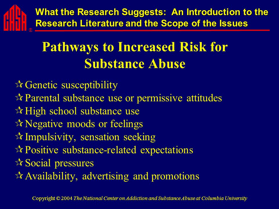 ® What the Research Suggests: An Introduction to the Research Literature and the Scope of the Issues Copyright © 2004 The National Center on Addiction and Substance Abuse at Columbia University Pathways to Increased Risk for Substance Abuse Genetic susceptibility Parental substance use or permissive attitudes High school substance use Negative moods or feelings Impulsivity, sensation seeking Positive substance-related expectations Social pressures Availability, advertising and promotions
