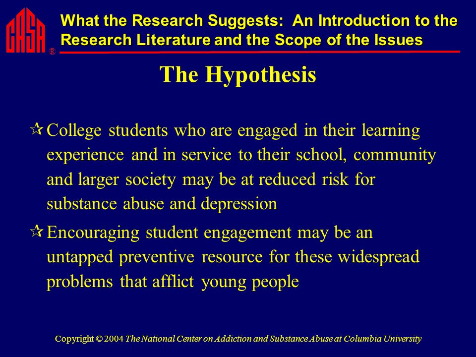 ® What the Research Suggests: An Introduction to the Research Literature and the Scope of the Issues Copyright © 2004 The National Center on Addiction and Substance Abuse at Columbia University The Hypothesis College students who are engaged in their learning experience and in service to their school, community and larger society may be at reduced risk for substance abuse and depression Encouraging student engagement may be an untapped preventive resource for these widespread problems that afflict young people