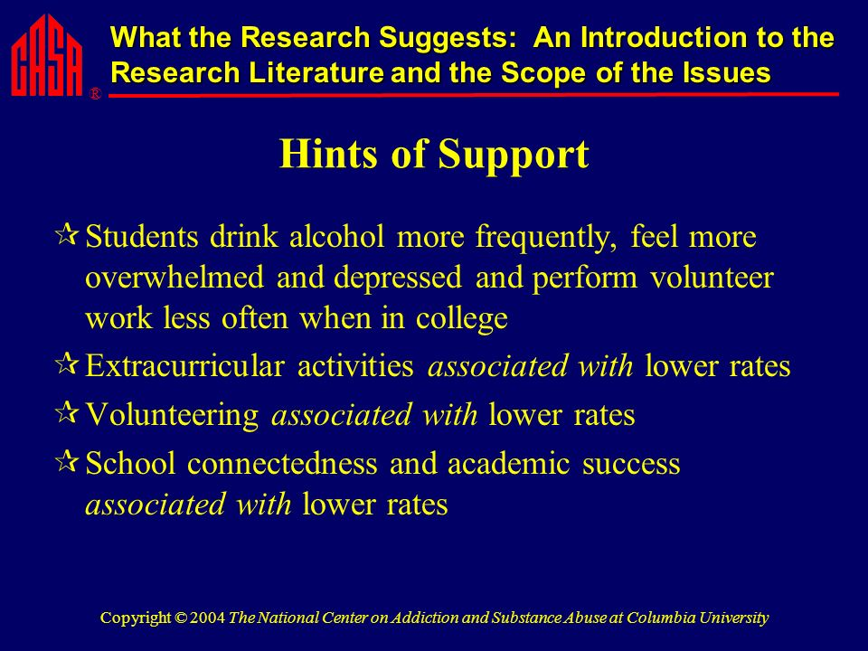 ® What the Research Suggests: An Introduction to the Research Literature and the Scope of the Issues Copyright © 2004 The National Center on Addiction and Substance Abuse at Columbia University Hints of Support Students drink alcohol more frequently, feel more overwhelmed and depressed and perform volunteer work less often when in college Extracurricular activities associated with lower rates Volunteering associated with lower rates School connectedness and academic success associated with lower rates