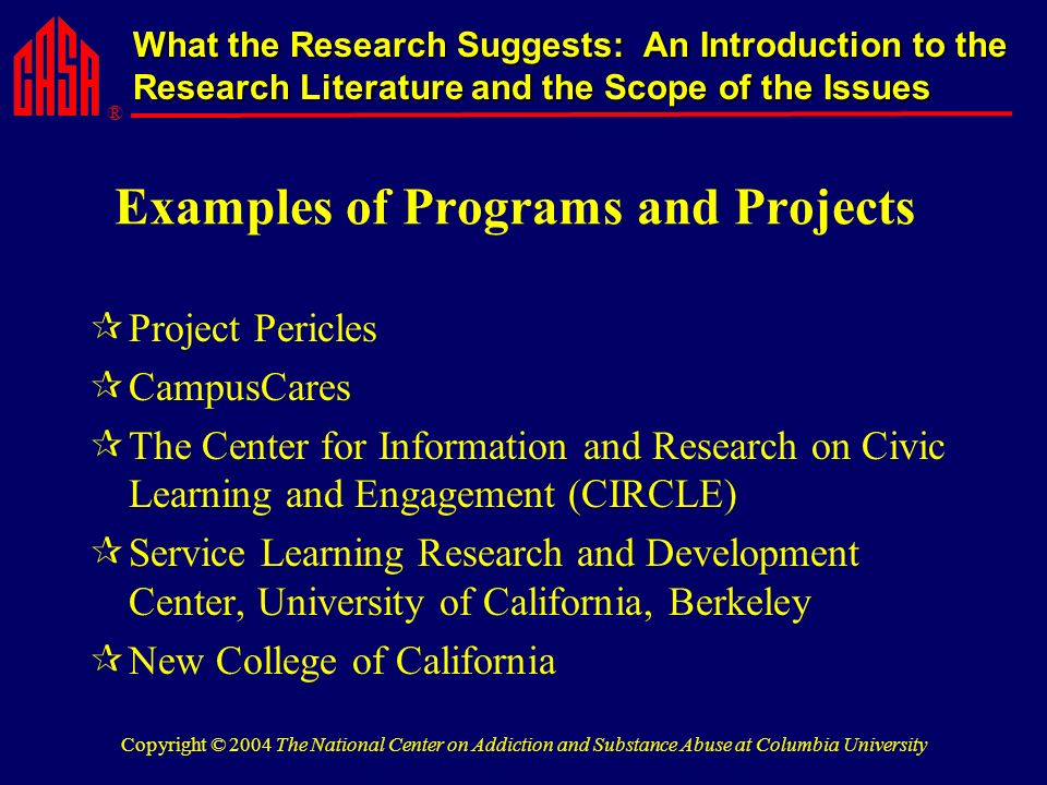 ® What the Research Suggests: An Introduction to the Research Literature and the Scope of the Issues Copyright © 2004 The National Center on Addiction and Substance Abuse at Columbia University Examples of Programs and Projects Project Pericles CampusCares The Center for Information and Research on Civic Learning and Engagement (CIRCLE) Service Learning Research and Development Center, University of California, Berkeley New College of California