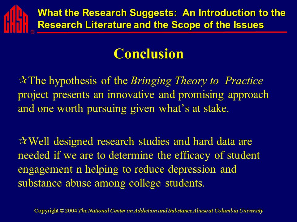 ® What the Research Suggests: An Introduction to the Research Literature and the Scope of the Issues Copyright © 2004 The National Center on Addiction and Substance Abuse at Columbia University Conclusion The hypothesis of the Bringing Theory to Practice project presents an innovative and promising approach and one worth pursuing given whats at stake.