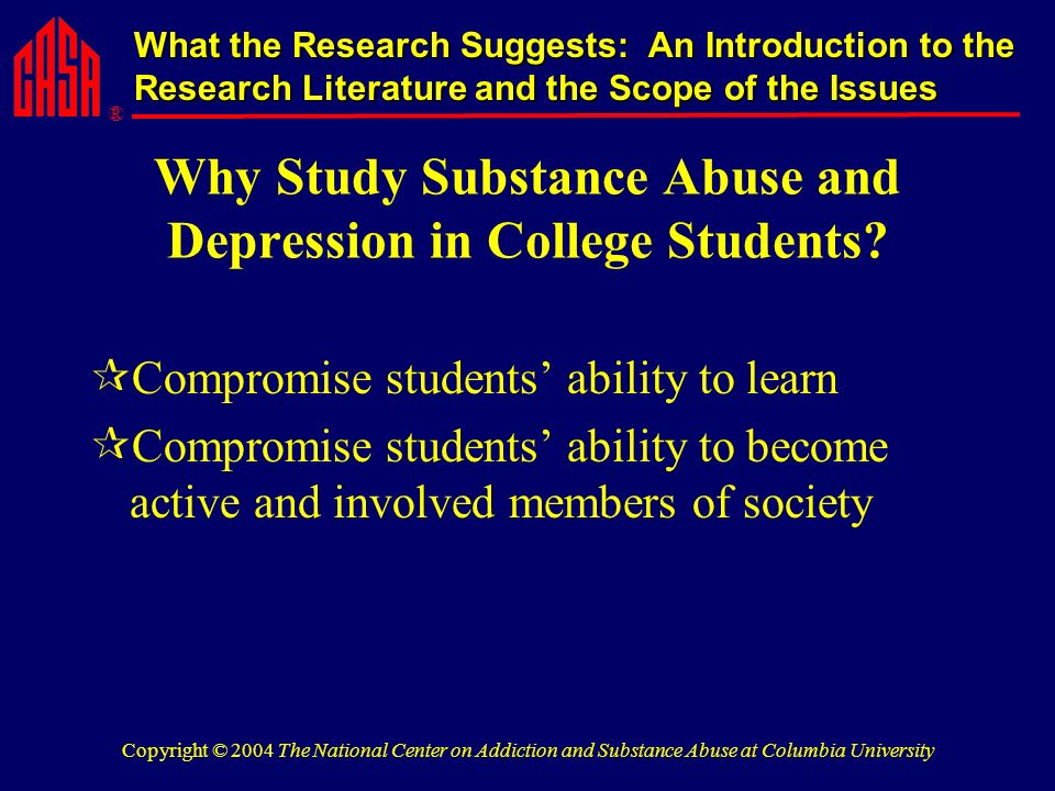 ® What the Research Suggests: An Introduction to the Research Literature and the Scope of the Issues Copyright © 2004 The National Center on Addiction and Substance Abuse at Columbia University Why Study Substance Abuse and Depression in College Students.