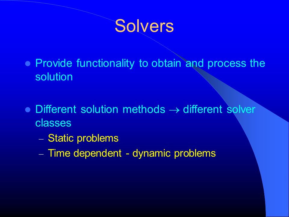 Solvers Provide functionality to obtain and process the solution Different solution methods different solver classes – Static problems – Time dependen