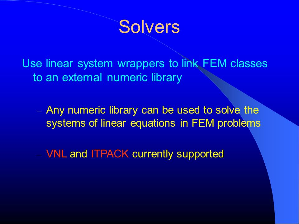 Solvers Use linear system wrappers to link FEM classes to an external numeric library – Any numeric library can be used to solve the systems of linear