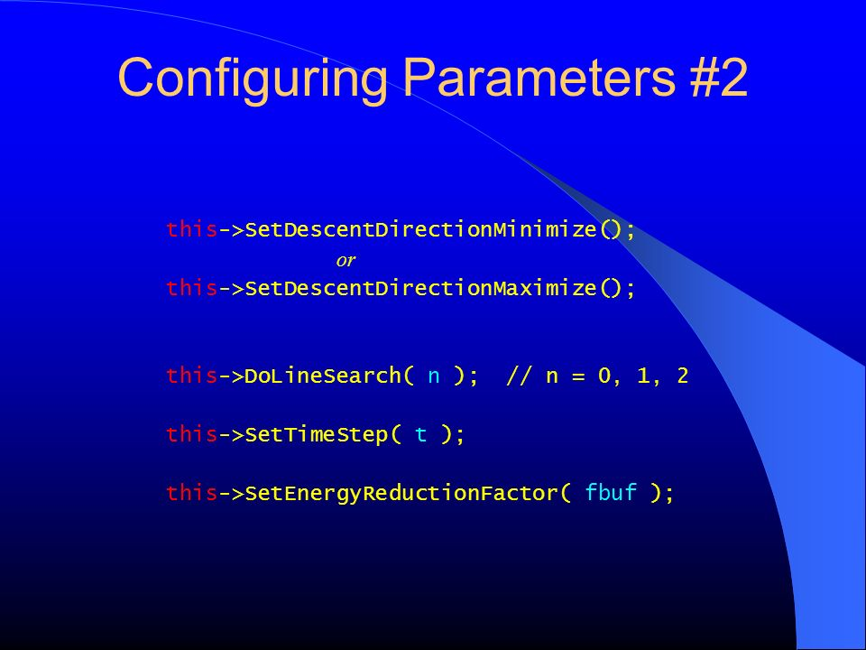 Configuring Parameters #2 this->SetDescentDirectionMinimize(); or this->SetDescentDirectionMaximize(); this->DoLineSearch( n ); // n = 0, 1, 2 this->S