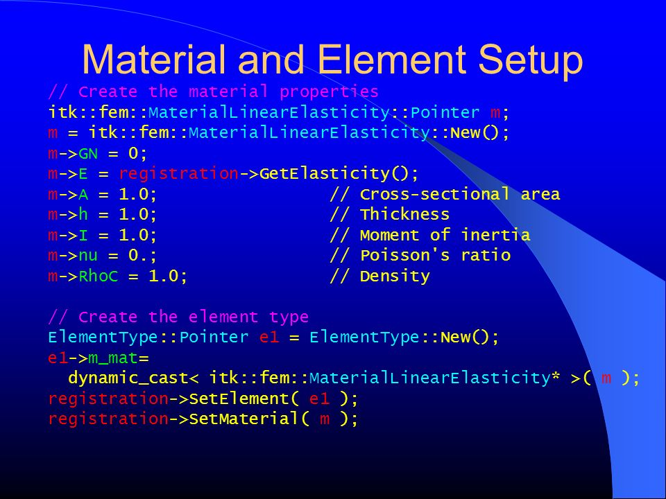 Material and Element Setup // Create the material properties itk::fem::MaterialLinearElasticity::Pointer m; m = itk::fem::MaterialLinearElasticity::Ne