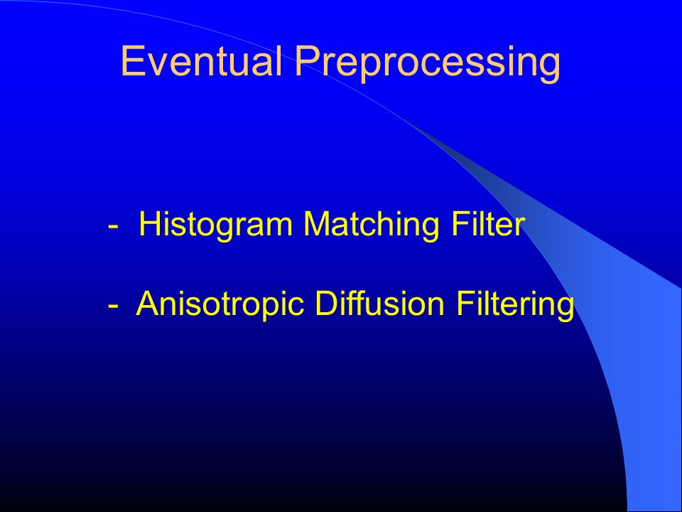 Eventual Preprocessing - Histogram Matching Filter - Anisotropic Diffusion Filtering