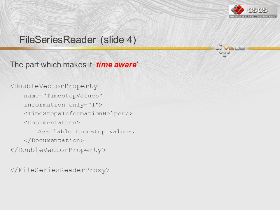 FileSeriesReader (slide 4) The part which makes it time aware <DoubleVectorProperty name= TimestepValues information_only= 1 > Available timestep values.