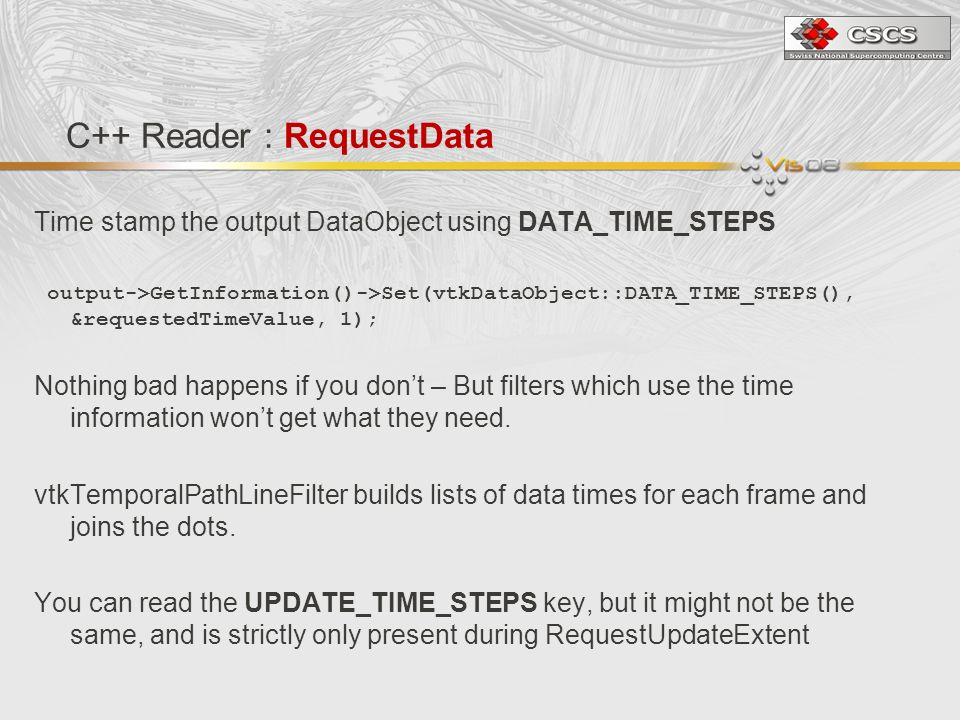 C++ Reader : RequestData Time stamp the output DataObject using DATA_TIME_STEPS output->GetInformation()->Set(vtkDataObject::DATA_TIME_STEPS(), &requestedTimeValue, 1); Nothing bad happens if you dont – But filters which use the time information wont get what they need.