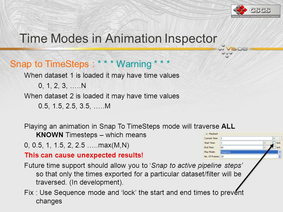 Time Modes in Animation Inspector Snap to TimeSteps : * * * Warning * * * When dataset 1 is loaded it may have time values 0, 1, 2, 3, …..N When dataset 2 is loaded it may have time values 0.5, 1.5, 2.5, 3.5, …..M Playing an animation in Snap To TimeSteps mode will traverse ALL KNOWN Timesteps – which means 0, 0.5, 1, 1.5, 2, 2.5 …..max(M,N) This can cause unexpected results.