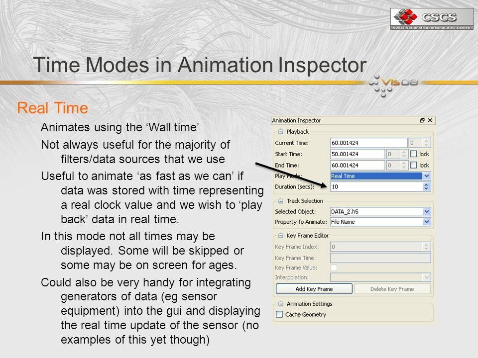 Time Modes in Animation Inspector Real Time Animates using the Wall time Not always useful for the majority of filters/data sources that we use Useful to animate as fast as we can if data was stored with time representing a real clock value and we wish to play back data in real time.
