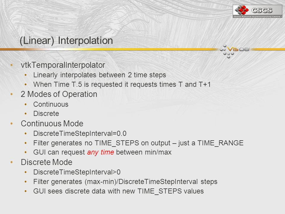 (Linear) Interpolation vtkTemporalInterpolator Linearly interpolates between 2 time steps When Time T.5 is requested it requests times T and T+1 2 Modes of Operation Continuous Discrete Continuous Mode DiscreteTimeStepInterval=0.0 Filter generates no TIME_STEPS on output – just a TIME_RANGE GUI can request any time between min/max Discrete Mode DiscreteTimeStepInterval>0 Filter generates (max-min)/DiscreteTimeStepInterval steps GUI sees discrete data with new TIME_STEPS values
