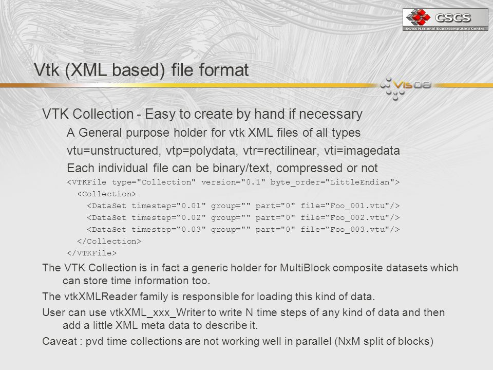 Vtk (XML based) file format VTK Collection - Easy to create by hand if necessary A General purpose holder for vtk XML files of all types vtu=unstructured, vtp=polydata, vtr=rectilinear, vti=imagedata Each individual file can be binary/text, compressed or not The VTK Collection is in fact a generic holder for MultiBlock composite datasets which can store time information too.