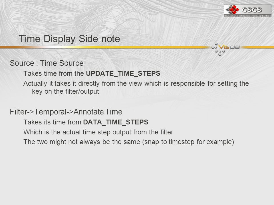 Time Display Side note Source : Time Source Takes time from the UPDATE_TIME_STEPS Actually it takes it directly from the view which is responsible for setting the key on the filter/output Filter->Temporal->Annotate Time Takes its time from DATA_TIME_STEPS Which is the actual time step output from the filter The two might not always be the same (snap to timestep for example)