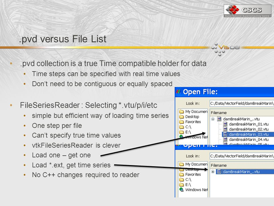 .pvd versus File List.pvd collection is a true Time compatible holder for data Time steps can be specified with real time values Dont need to be contiguous or equally spaced FileSeriesReader : Selecting *.vtu/p/i/etc simple but efficient way of loading time series One step per file Cant specify true time values vtkFileSeriesReader is clever Load one – get one Load *.ext, get time series No C++ changes required to reader