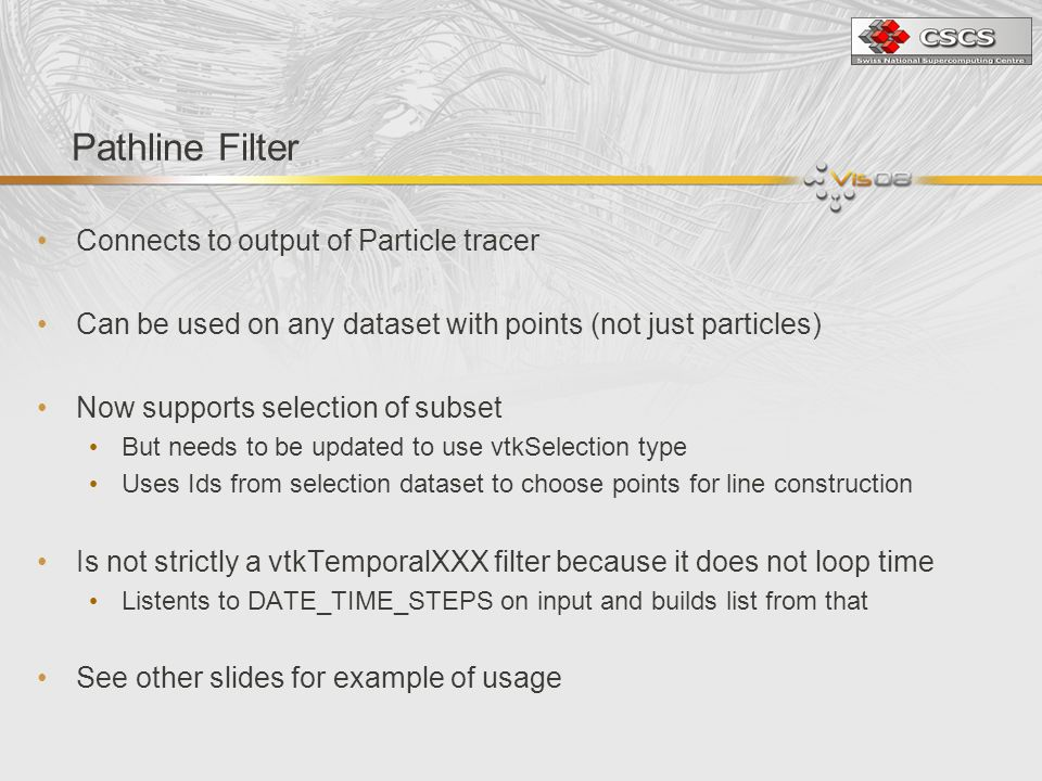 Pathline Filter Connects to output of Particle tracer Can be used on any dataset with points (not just particles) Now supports selection of subset But needs to be updated to use vtkSelection type Uses Ids from selection dataset to choose points for line construction Is not strictly a vtkTemporalXXX filter because it does not loop time Listents to DATE_TIME_STEPS on input and builds list from that See other slides for example of usage