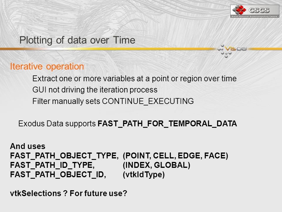 Plotting of data over Time Iterative operation Extract one or more variables at a point or region over time GUI not driving the iteration process Filter manually sets CONTINUE_EXECUTING Exodus Data supports FAST_PATH_FOR_TEMPORAL_DATA And uses FAST_PATH_OBJECT_TYPE, (POINT, CELL, EDGE, FACE) FAST_PATH_ID_TYPE, (INDEX, GLOBAL) FAST_PATH_OBJECT_ID, (vtkIdType) vtkSelections .