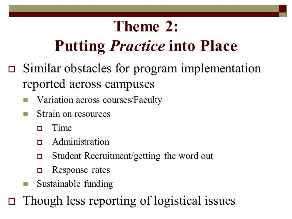 Theme 2: Putting Practice into Place Similar obstacles for program implementation reported across campuses Variation across courses/Faculty Strain on resources Time Administration Student Recruitment/getting the word out Response rates Sustainable funding Though less reporting of logistical issues