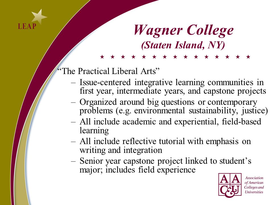 Wagner College (Staten Island, NY) The Practical Liberal Arts –Issue-centered integrative learning communities in first year, intermediate years, and capstone projects –Organized around big questions or contemporary problems (e.g.