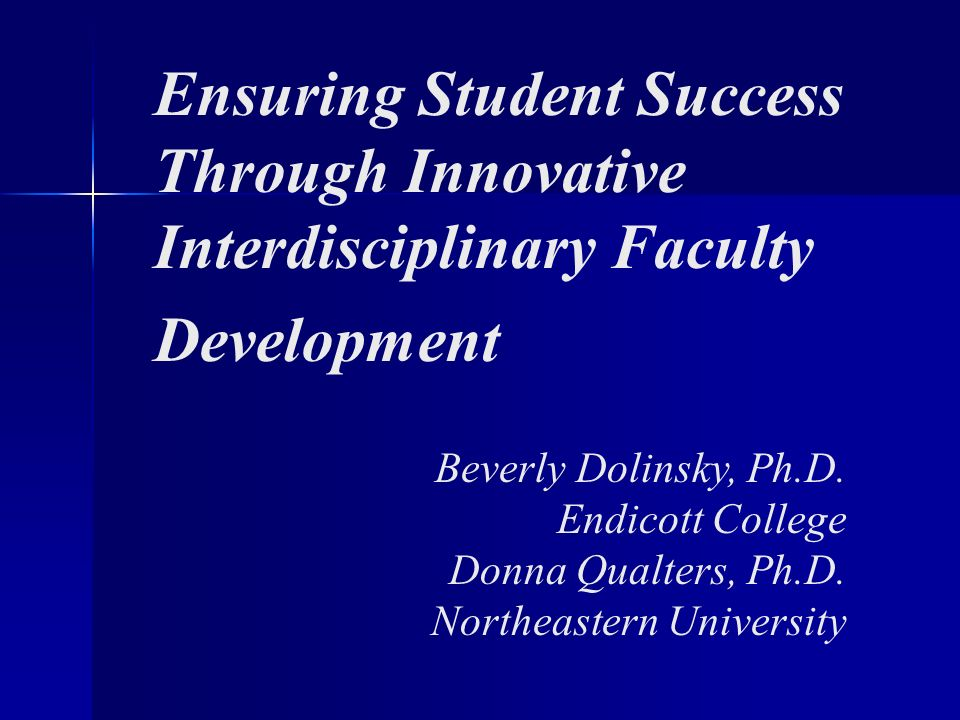 Ensuring Student Success Through Innovative Interdisciplinary Faculty Development Beverly Dolinsky, Ph.D. Endicott College Donna Qualters, Ph.D. North