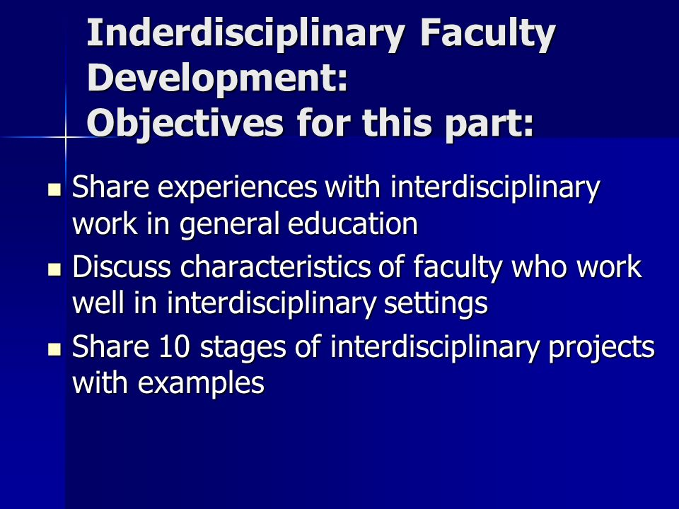 Inderdisciplinary Faculty Development: Objectives for this part: Share experiences with interdisciplinary work in general education Share experiences