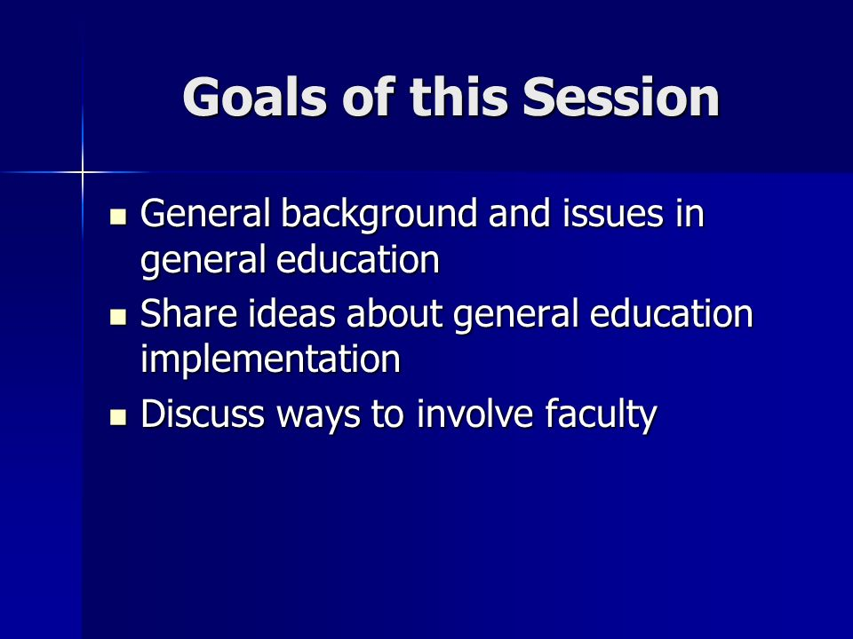 Goals of this Session General background and issues in general education General background and issues in general education Share ideas about general