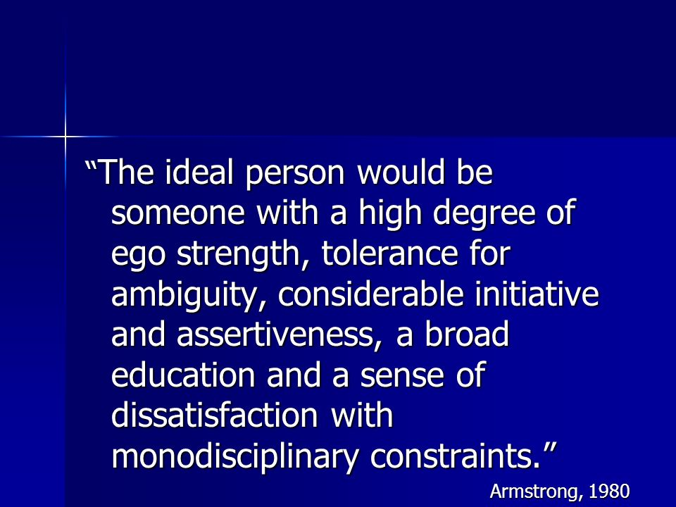 The ideal person would be someone with a high degree of ego strength, tolerance for ambiguity, considerable initiative and assertiveness, a broad educ