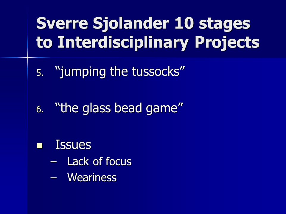 Sverre Sjolander 10 stages to Interdisciplinary Projects 5. jumping the tussocks 6. the glass bead game Issues Issues –Lack of focus –Weariness