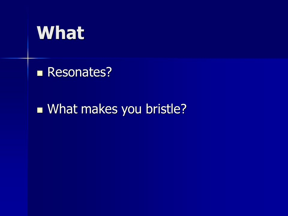 What Resonates? Resonates? What makes you bristle? What makes you bristle?