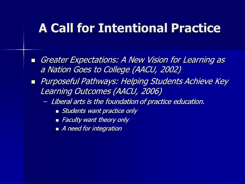 A Call for Intentional Practice Greater Expectations: A New Vision for Learning as a Nation Goes to College (AACU, 2002) Greater Expectations: A New V