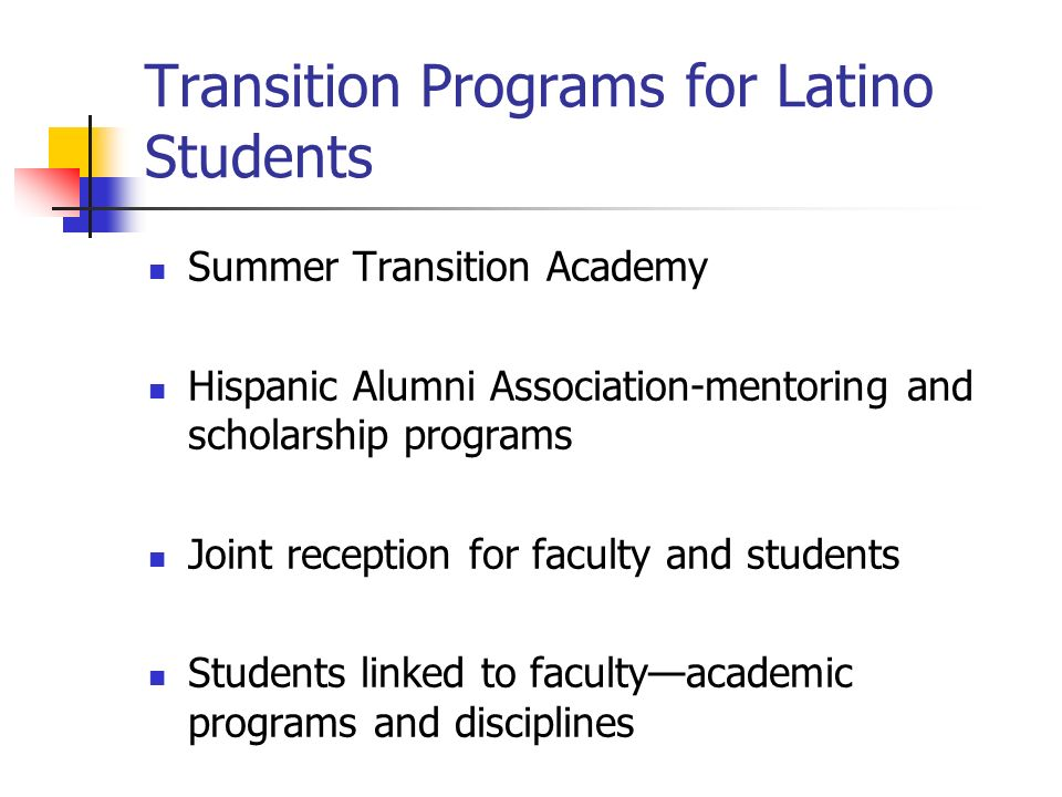 Transition Programs for Latino Students Summer Transition Academy Hispanic Alumni Association-mentoring and scholarship programs Joint reception for faculty and students Students linked to facultyacademic programs and disciplines