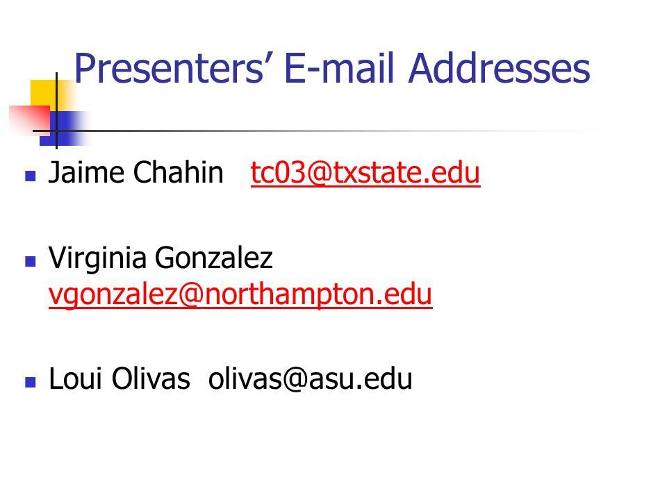 Presenters E-mail Addresses Jaime Chahin tc03@txstate.edutc03@txstate.edu Virginia Gonzalez vgonzalez@northampton.edu vgonzalez@northampton.edu Loui Olivas olivas@asu.edu