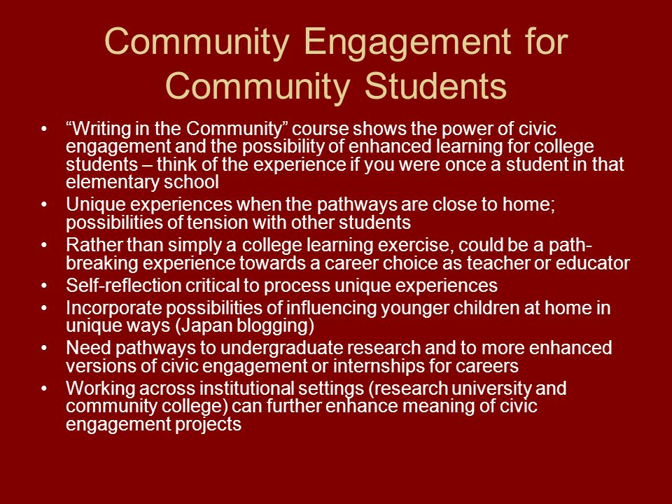 Community Engagement for Community Students Writing in the Community course shows the power of civic engagement and the possibility of enhanced learning for college students – think of the experience if you were once a student in that elementary school Unique experiences when the pathways are close to home; possibilities of tension with other students Rather than simply a college learning exercise, could be a path- breaking experience towards a career choice as teacher or educator Self-reflection critical to process unique experiences Incorporate possibilities of influencing younger children at home in unique ways (Japan blogging) Need pathways to undergraduate research and to more enhanced versions of civic engagement or internships for careers Working across institutional settings (research university and community college) can further enhance meaning of civic engagement projects