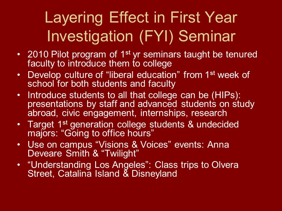 Layering Effect in First Year Investigation (FYI) Seminar 2010 Pilot program of 1 st yr seminars taught be tenured faculty to introduce them to college Develop culture of liberal education from 1 st week of school for both students and faculty Introduce students to all that college can be (HIPs): presentations by staff and advanced students on study abroad, civic engagement, internships, research Target 1 st generation college students & undecided majors: Going to office hours Use on campus Visions & Voices events: Anna Deveare Smith & Twilight Understanding Los Angeles: Class trips to Olvera Street, Catalina Island & Disneyland