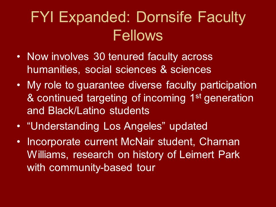 FYI Expanded: Dornsife Faculty Fellows Now involves 30 tenured faculty across humanities, social sciences & sciences My role to guarantee diverse faculty participation & continued targeting of incoming 1 st generation and Black/Latino students Understanding Los Angeles updated Incorporate current McNair student, Charnan Williams, research on history of Leimert Park with community-based tour