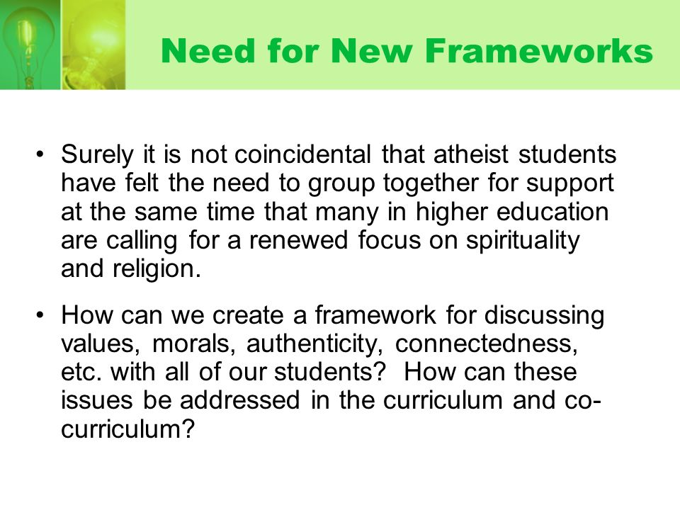 Need for New Frameworks Surely it is not coincidental that atheist students have felt the need to group together for support at the same time that man