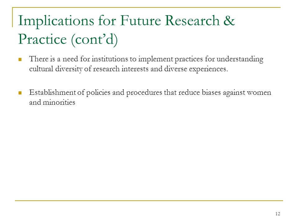 12 Implications for Future Research & Practice (contd) There is a need for institutions to implement practices for understanding cultural diversity of research interests and diverse experiences.