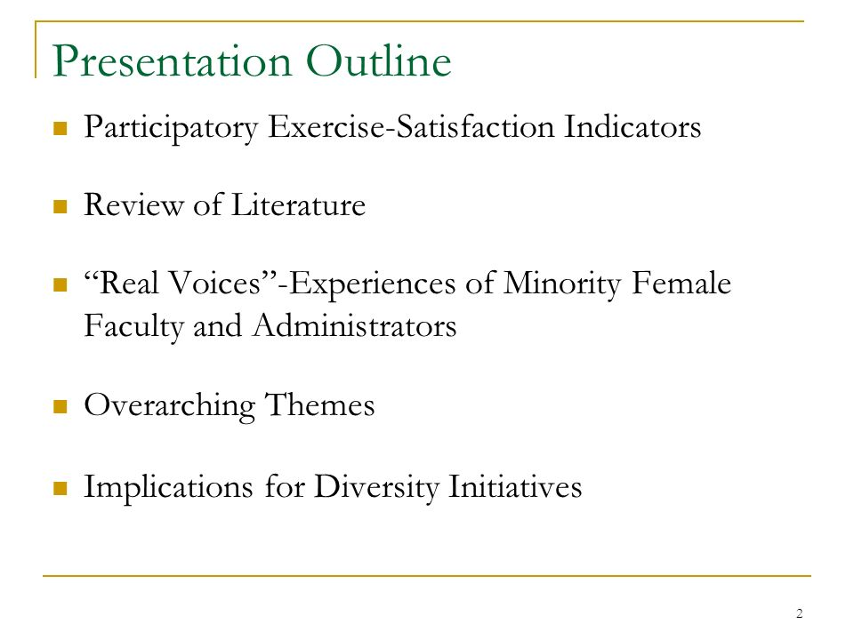 2 Presentation Outline Participatory Exercise-Satisfaction Indicators Review of Literature Real Voices-Experiences of Minority Female Faculty and Administrators Overarching Themes Implications for Diversity Initiatives