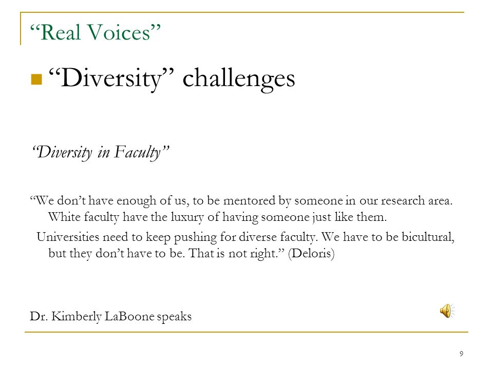 9 Real Voices Diversity challenges Diversity in Faculty We dont have enough of us, to be mentored by someone in our research area.