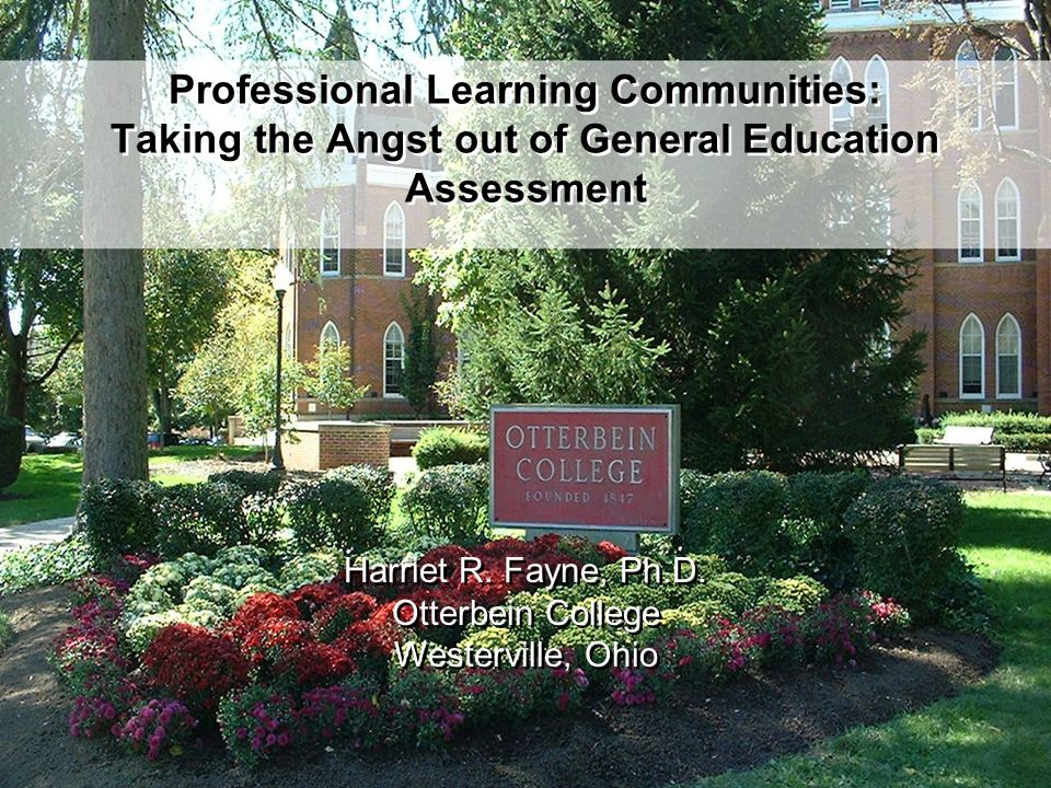 Professional Learning Communities: Taking the Angst out of General Education Assessment Harriet R. Fayne, Ph.D. Otterbein College Westerville, Ohio Ha