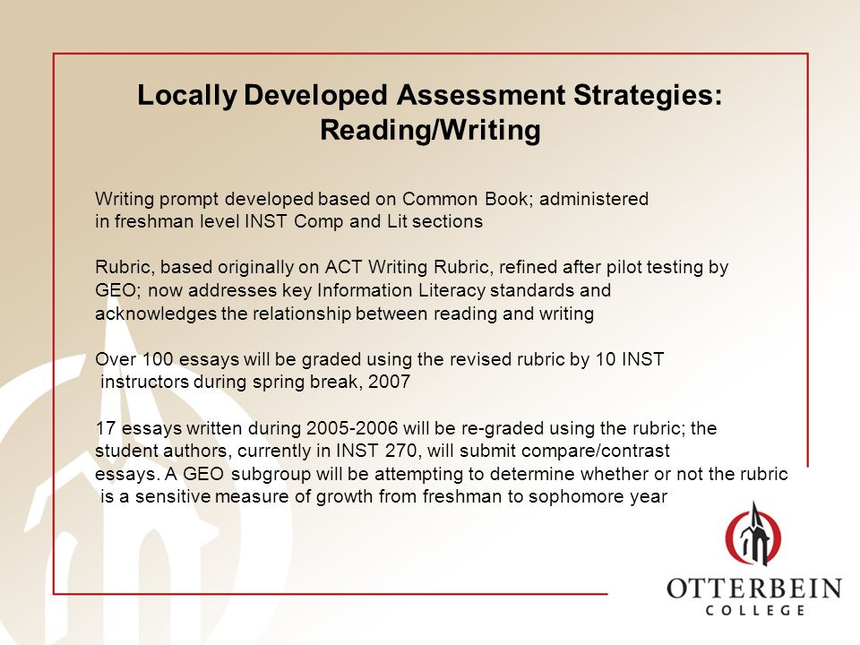 Locally Developed Assessment Strategies: Reading/Writing Writing prompt developed based on Common Book; administered in freshman level INST Comp and Lit sections Rubric, based originally on ACT Writing Rubric, refined after pilot testing by GEO; now addresses key Information Literacy standards and acknowledges the relationship between reading and writing Over 100 essays will be graded using the revised rubric by 10 INST instructors during spring break, 2007 17 essays written during 2005-2006 will be re-graded using the rubric; the student authors, currently in INST 270, will submit compare/contrast essays.