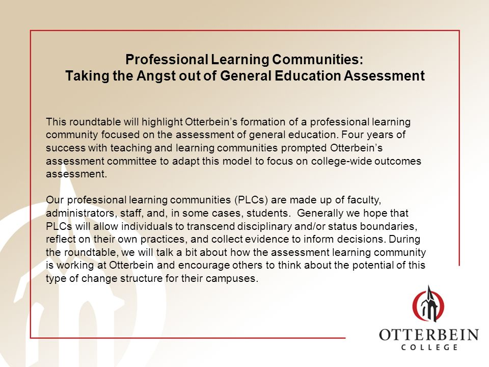 Professional Learning Communities: Taking the Angst out of General Education Assessment This roundtable will highlight Otterbeins formation of a professional learning community focused on the assessment of general education.