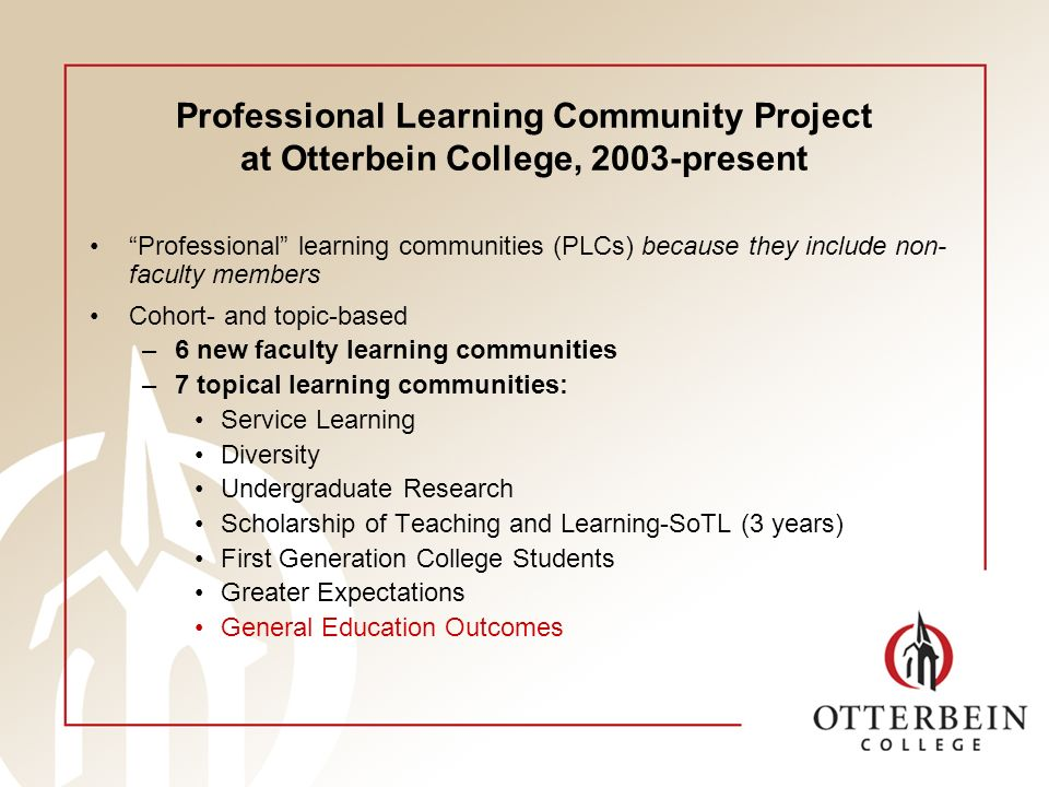 Professional Learning Community Project at Otterbein College, 2003-present Professional learning communities (PLCs) because they include non- faculty members Cohort- and topic-based –6 new faculty learning communities –7 topical learning communities: Service Learning Diversity Undergraduate Research Scholarship of Teaching and Learning-SoTL (3 years) First Generation College Students Greater Expectations General Education Outcomes