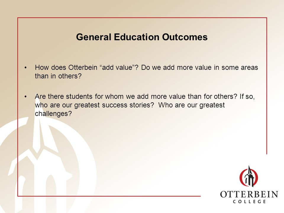 General Education Outcomes How does Otterbein add value? Do we add more value in some areas than in others? Are there students for whom we add more va